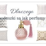 Poduszki dekoracyjne są jak perfumy – cz.1