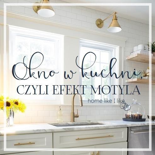 Okno W Kuchni Czyli Efekt Motyla Home Like I Like