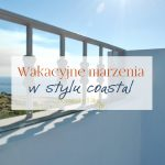 Wakacyjne marzenia – jeszcze o coastal style