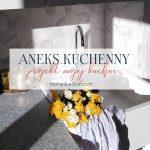 Aneks kuchenny, czyli projekt mojej kuchni